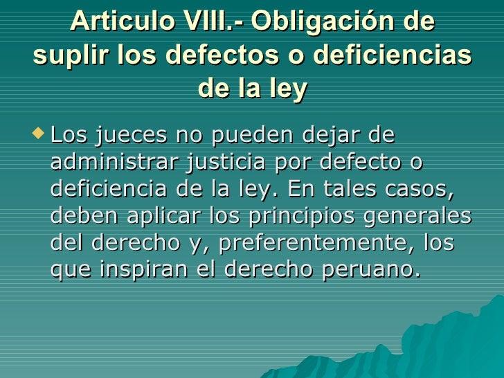 Articulo VIII.- Obligación de suplir los defectos o deficiencias de la ley <ul><li>Los jueces no pueden dejar de administr...