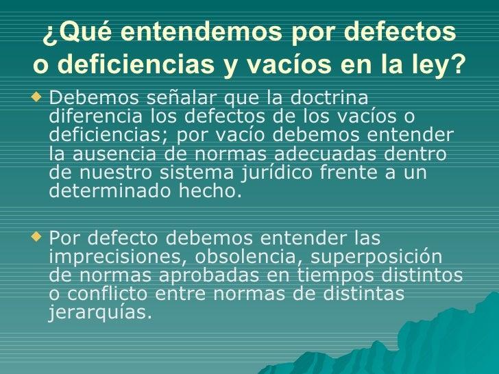 ¿Qué entendemos por defectos o deficiencias y vacíos en la ley? <ul><li>Debemos señalar que la doctrina diferencia los def...