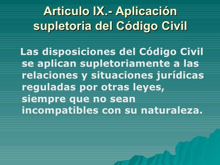 Articulo IX.- Aplicación supletoria del Código Civil <ul><li>Las disposiciones del Código Civil se aplican supletoriamente...