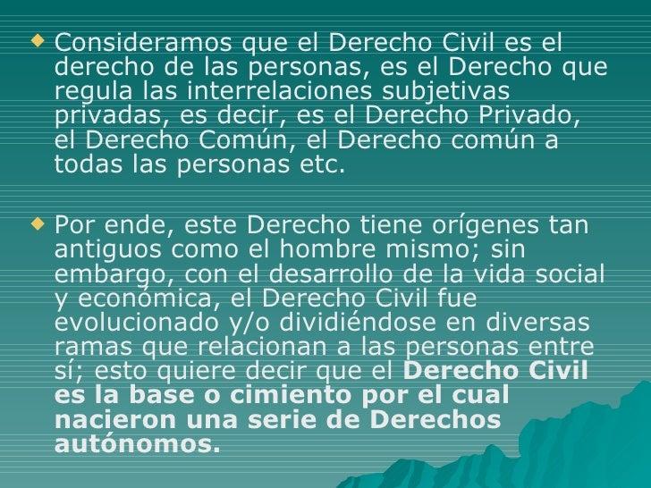 <ul><li>Consideramos que el Derecho Civil es el derecho de las personas, es el Derecho que regula las interrelaciones subj...