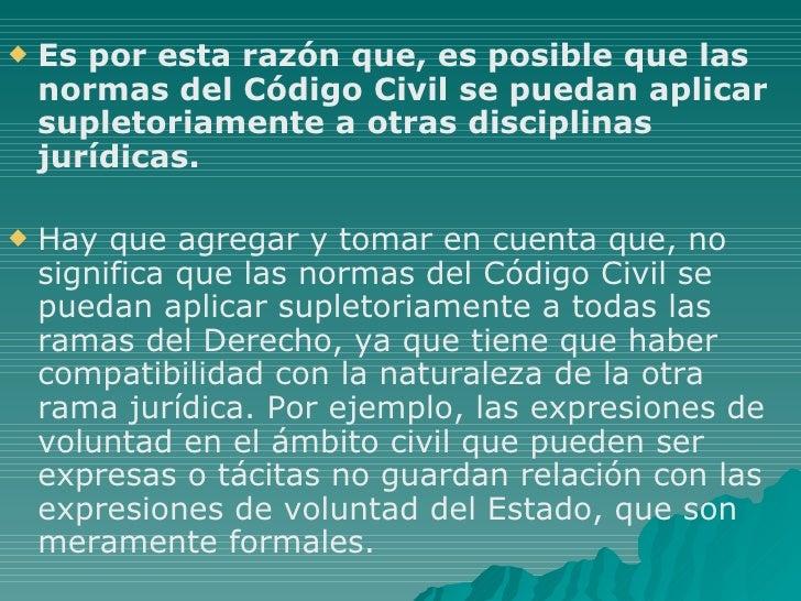 <ul><li>Es por esta razón que, es posible que las normas del Código Civil se puedan aplicar supletoriamente a otras discip...