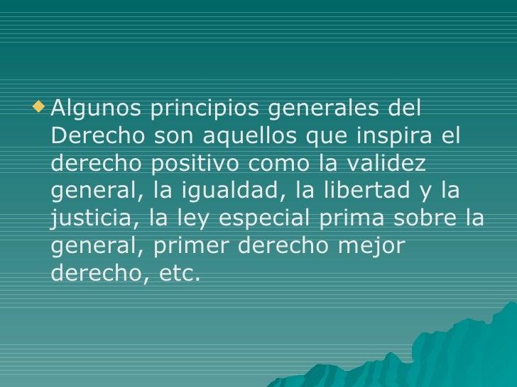 <ul><li>Algunos principios generales del Derecho son aquellos que inspira el derecho positivo como la validez general, la ...