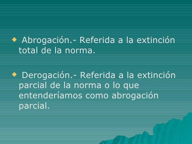 <ul><li>Abrogación.- Referida a la extinción total de la norma. </li></ul><ul><li>Derogación.- Referida a la extinción par...
