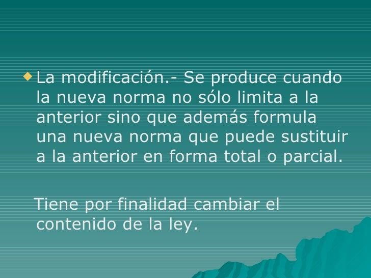 <ul><li>La modificación.- Se produce cuando la nueva norma no sólo limita a la anterior sino que además formula una nueva ...