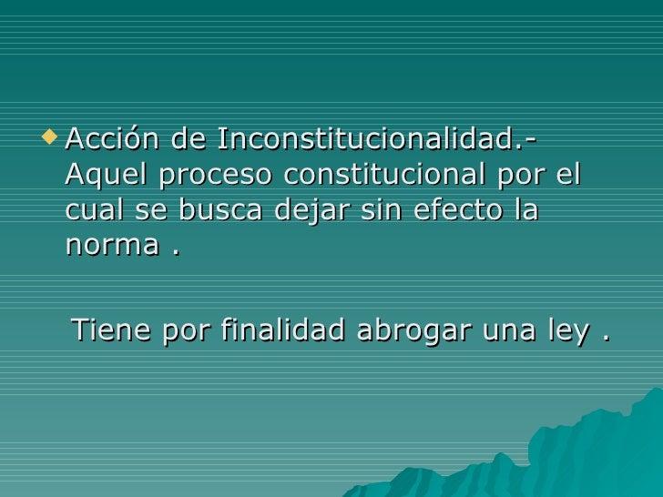 <ul><li>Acción de Inconstitucionalidad.- Aquel proceso constitucional por el cual se busca dejar sin efecto la norma . </l...