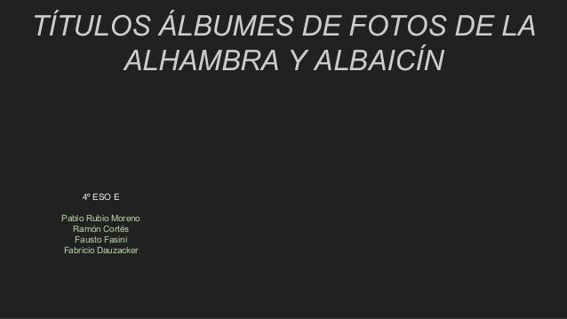 TÍTULOS ÁLBUMES DE FOTOS DE LA ALHAMBRA Y ALBAICÍN 4º ESO E Pablo Rubio Moreno Ramón Cortés Fausto Fasini Fabricio Dauzack...