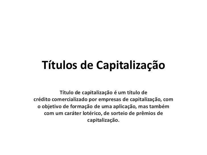 Títulos de Capitalização           Título de capitalização é um título decrédito comercializado por empresas de capitaliza...