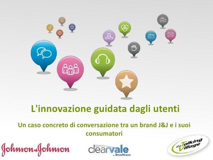 Linnovazione guidata dagli utentiUn caso concreto di conversazione tra un brand J&J e i suoi                       consuma...