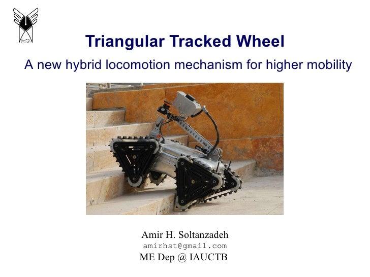 Triangular Tracked Wheel Amir H. Soltanzadeh [email_address] ME Dep @ IAUCTB  A new hybrid locomotion mechanism for higher...
