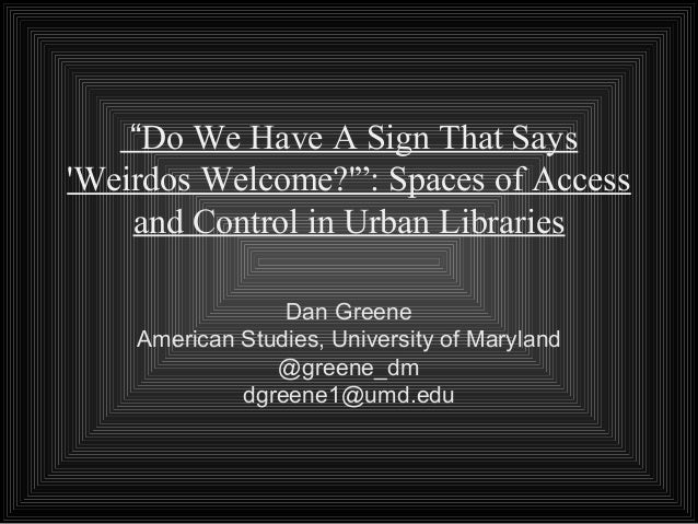"""""""Do We Have A Sign That SaysWeirdos Welcome?"""": Spaces of Access    and Control in Urban Libraries                 Dan Gree..."""