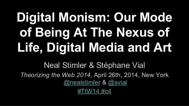 Digital Monism: Our Mode of Being At The Nexus of Life, Digital Media and Art Neal Stimler & Stéphane Vial Theorizing the ...