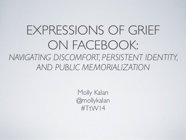 EXPRESSIONS OF GRIEF ON FACEBOOK: NAVIGATING DISCOMFORT, PERSISTENT IDENTITY, AND PUBLIC MEMORIALIZATION Molly Kalan @moll...