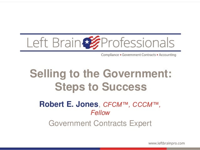 Selling to the Government: Steps to Success Robert E. Jones, CFCM™, CCCM™, Fellow Government Contracts Expert
