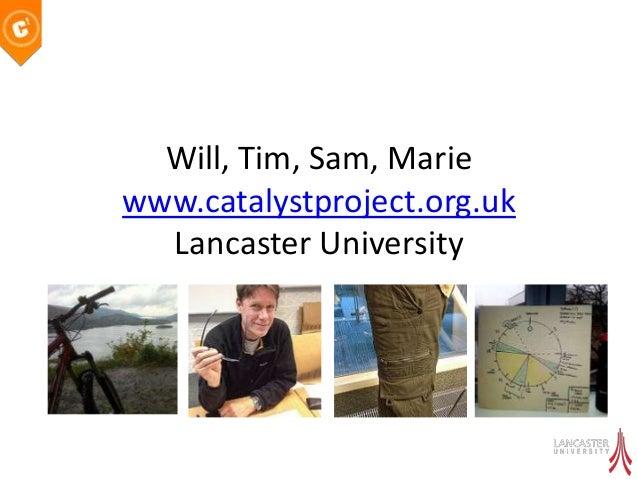 Will, Tim, Sam, Mariewww.catalystproject.org.uk  Lancaster University