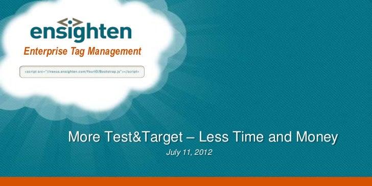 Enterprise Tag Management         More Test&Target – Less Time and Money                            July 11, 2012