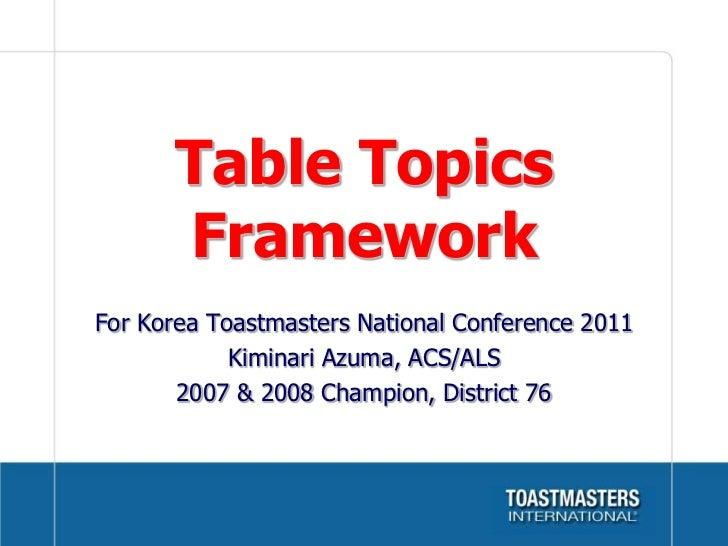 Table Topics Framework<br />For Korea Toastmasters National Conference 2011<br />Kiminari Azuma, ACS/ALS<br />2007 & 2008 ...