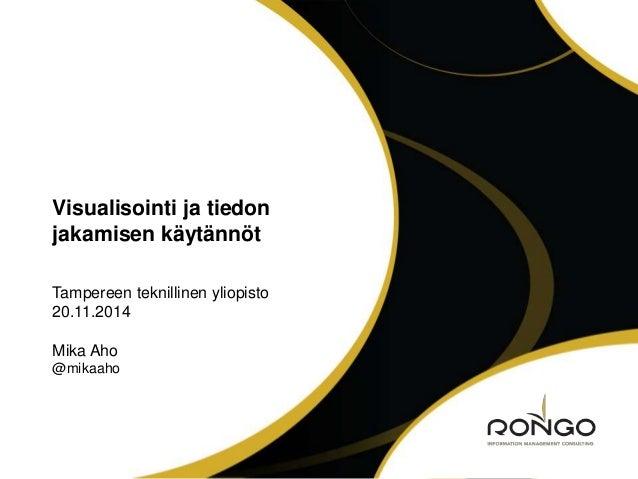 Visualisointi ja tiedon  jakamisen käytännöt  Tampereen teknillinen yliopisto  20.11.2014  Mika Aho  @mikaaho