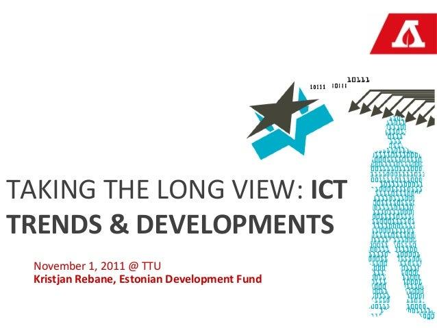 TAKING THE LONG VIEW: ICTTRENDS & DEVELOPMENTS  November 1, 2011 @ TTU  Kristjan Rebane, Estonian Development Fund