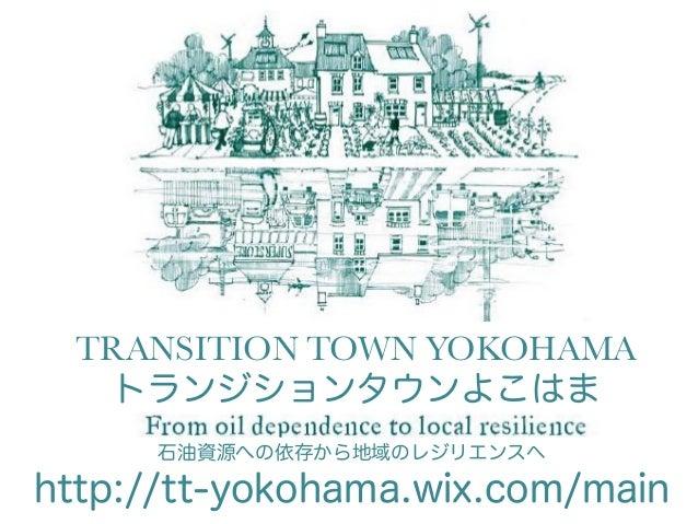 TRANSITION TOWN YOKOHAMA トランジションタウンよこはま 石油資源への依存から地域のレジリエンスヘ http://tt-yokohama.wix.com/main
