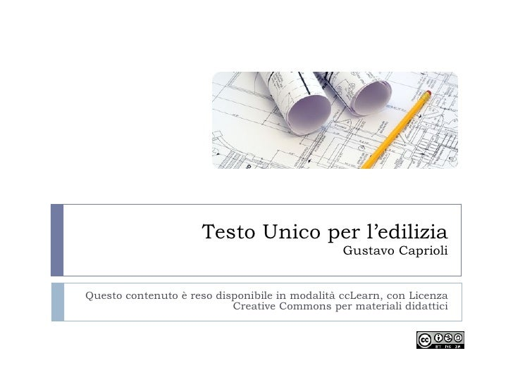 Testo Unico per l'edilizia Gustavo Caprioli Questo contenuto è reso disponibile in modalità ccLearn, con Licenza Creative ...