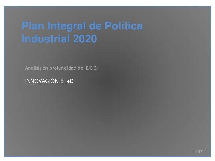 Plan Integral de PolíticaIndustrial 2020Análisis en profundidad del EJE 2:INNOVACIÓN E I+D                                ...