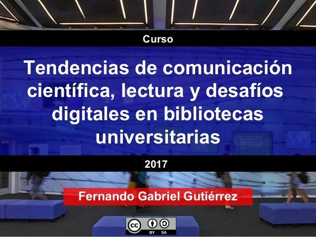 Tendencias de comunicación científica, lectura y desafíos digitales en bibliotecas universitarias Fernando Gabriel Gutiérr...