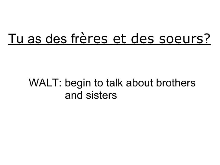 Tu as des fr ères et des soeurs? WALT: begin to talk about brothers and sisters
