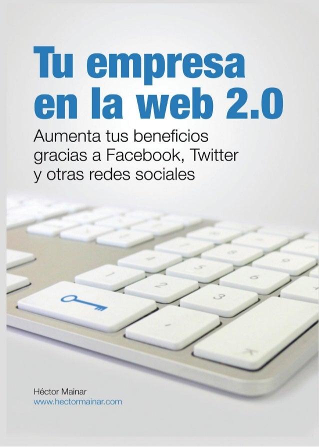 Tu empresaen la web 2.0Aumenta tus beneficiosgracias a Facebook, Twittery otras redes socialesHéctor Mainarwww.hectormaina...