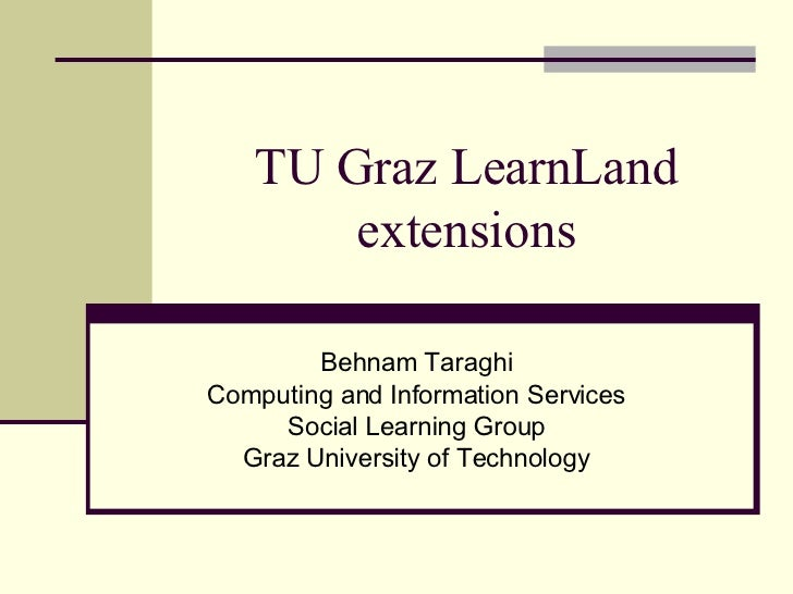 TU Graz LearnLand extensions Behnam Taraghi Computing and Information Services Social Learning Group Graz University of Te...