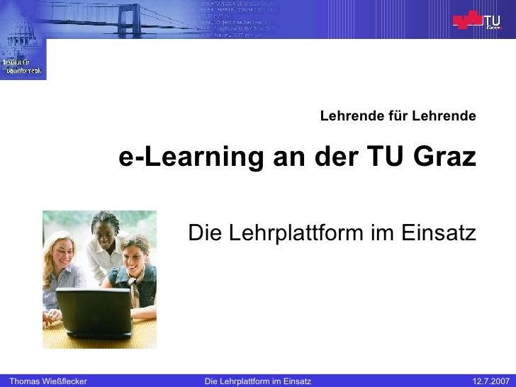 Lehrende für Lehrende e-Learning an der TU Graz Die Lehrplattform im Einsatz