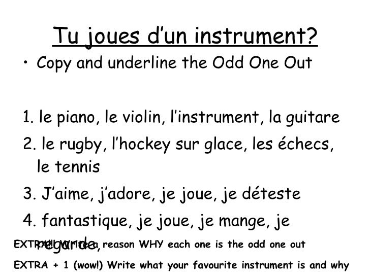Tu joues d'un instrument? <ul><li>Copy and underline the Odd One Out </li></ul><ul><li>1. le piano, le violin, l'instrumen...