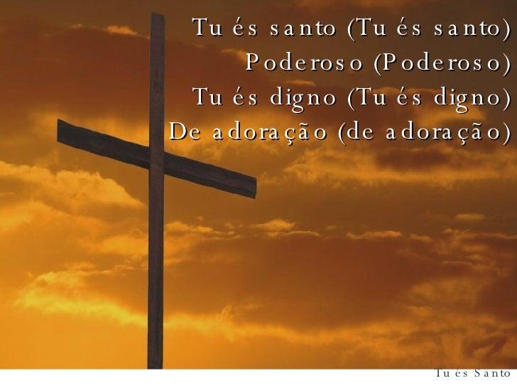 Tu és santo (Tu és santo) Poderoso (Poderoso) Tu és digno (Tu és digno) De adoração (de adoração)