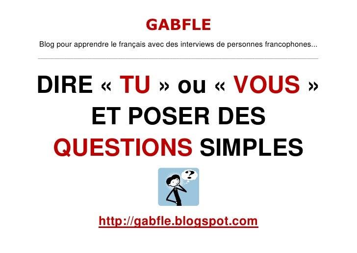 DIRE «TU» ou «VOUS» ET POSER DES QUESTIONS SIMPLES<br />http://gabfle.blogspot.com <br />En général, vous dites       ...
