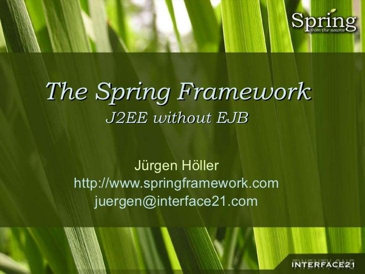 The Spring Framework J2EE without EJB Jürgen Höller http://www.springframework.com [email_address]