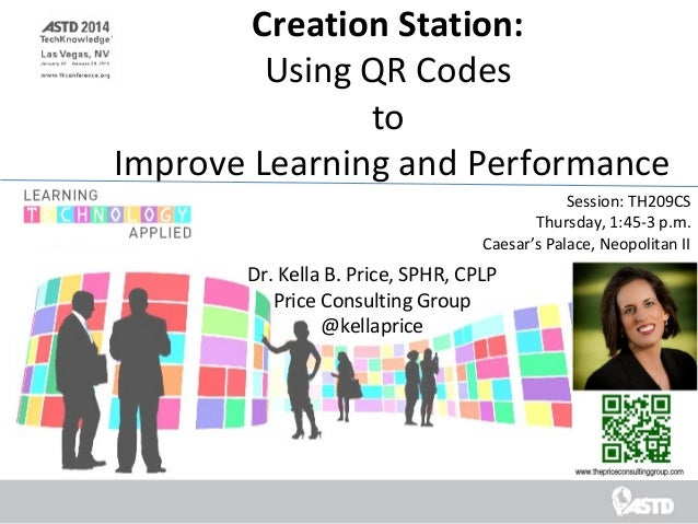 Creation Station: Using QR Codes to Improve Learning and Performance Session: TH209CS Thursday, 1:45-3 p.m. Caesar's Palac...