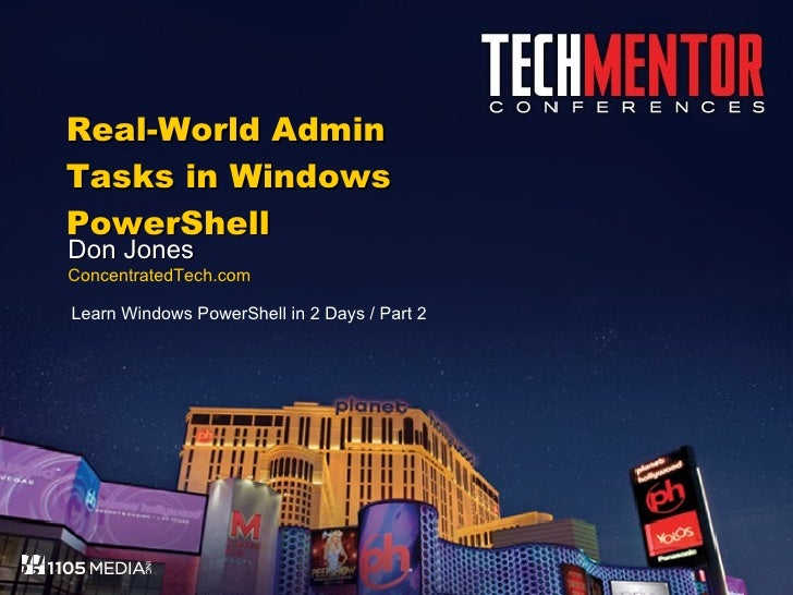 Real-World Admin Tasks in Windows PowerShell Don Jones ConcentratedTech.com Learn Windows PowerShell in 2 Days / Part 2