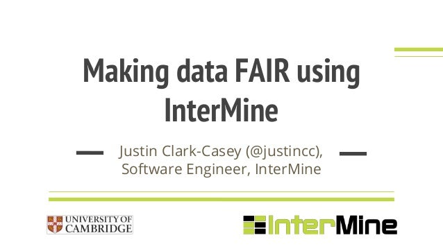 Making data FAIR using InterMine Justin Clark-Casey (@justincc), Software Engineer, InterMine