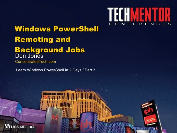 Windows PowerShell Remoting and Background Jobs Don Jones ConcentratedTech.com Learn Windows PowerShell in 2 Days / Part 3