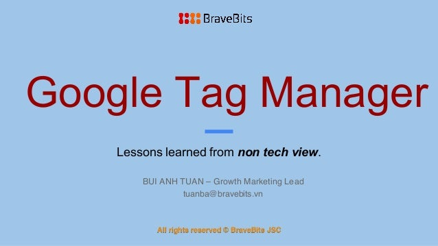 Google Tag Manager Lessons learned from non tech view. BUI ANH TUAN – Growth Marketing Lead tuanba@bravebits.vn All rights...