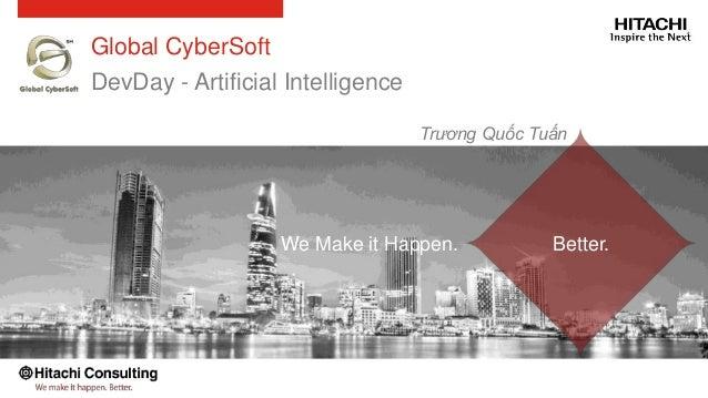 Better.We Make it Happen. Global CyberSoft DevDay - Artificial Intelligence Trương Quốc Tuấn