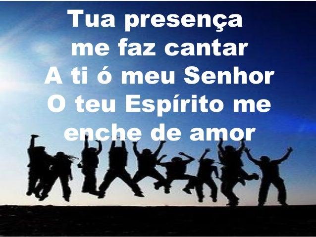 Tua presença me faz cantar A ti ó meu Senhor O teu Espírito me enche de amor