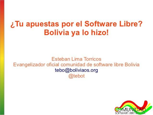 ¿Tu apuestas por el Software Libre?        Bolivia ya lo hizo!                 Esteban Lima TorricosEvangelizador oficial ...