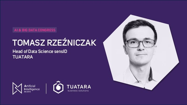 AI & BIG DATA CONGRESS TOMASZ RZEŹNICZAK Head of Data Science sensID TUATARA AI & BIG DATA CONGRESS