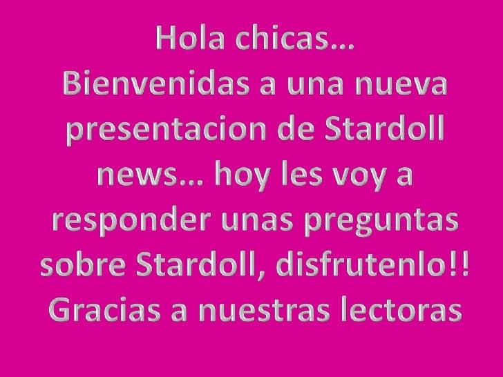 Hola chicas… <br />Bienvenidas a una nueva presentacion de Stardoll news… hoy les voy a responder unas preguntas sobre Sta...