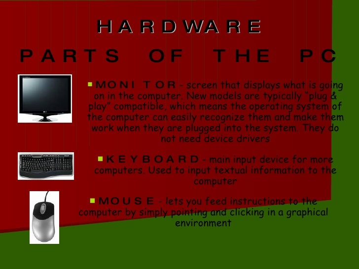 HARDWARE PARTS OF THE PC <ul><li>MONITOR - screen that displays what is going on in the computer. New models are typically...