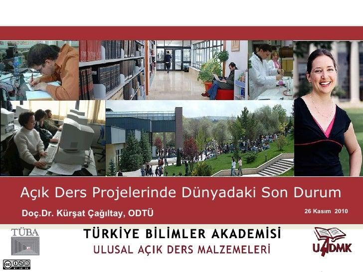 Açık Ders Projelerinde Dünyadaki Son Durum   26 Kasım  2010 Doç.Dr. Kürşat Çağıltay, ODTÜ
