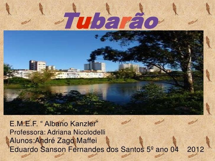 """TubarãoE.M.E.F. """" Albano Kanzler""""Professora: Adriana NicolodelliAlunos:André Zago MaffeiEduardo Sanson Fernandes dos Santo..."""