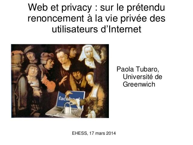 Web et privacy : sur le prétendu renoncement à la vie privée des utilisateurs d'Internet Paola Tubaro, Université de Green...