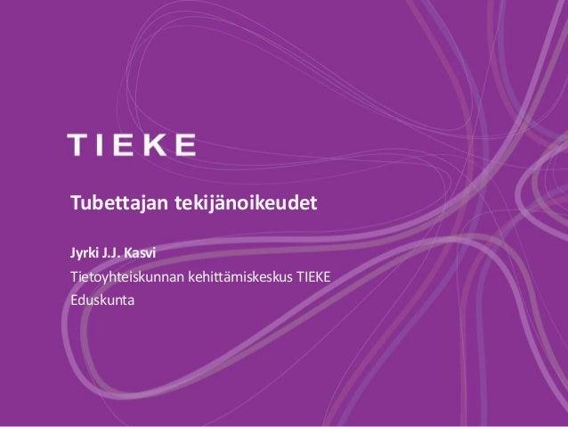 Tubettajan tekijänoikeudet Jyrki J.J. Kasvi Tietoyhteiskunnan kehittämiskeskus TIEKE Eduskunta