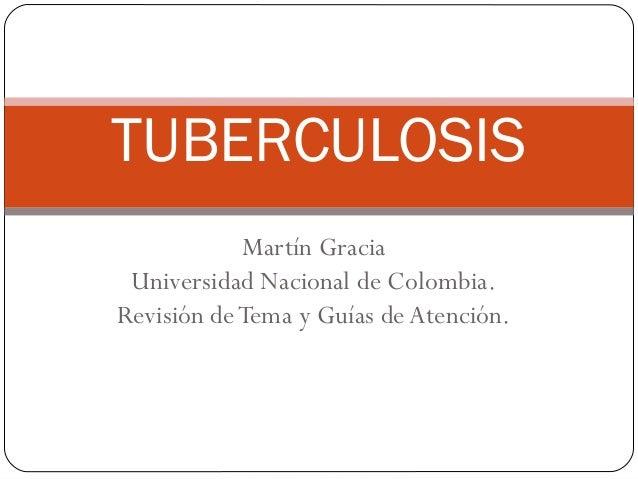 Martín GraciaUniversidad Nacional de Colombia.Revisión deTema y Guías deAtención.TUBERCULOSIS